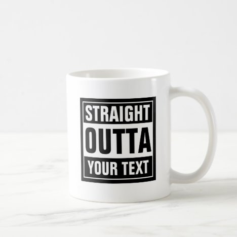 STRAIGHT OUTTA coffee mug | Create your own parody