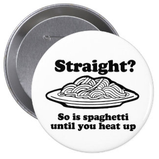 STRAIGHT? SO IS SPAGHETTI UNTIL YOU HEAT IT UP PINBACK BUTTON