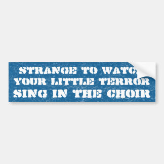 Strange to watch your little terror ... bumper sticker