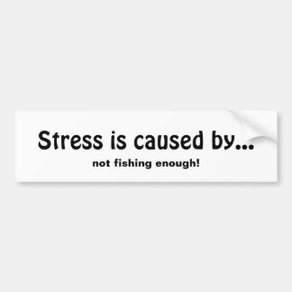 Stress is Caused by Not Fishing Enough Fun Quote Bumper Sticker