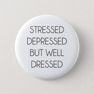 Stressed,depressed,but well dressed. button