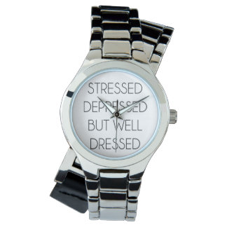 Stressed,depressed,but well dressed. wrist watch