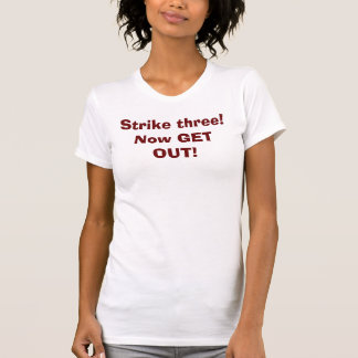 Strike three!Now GET OUT! T-Shirt