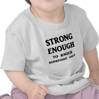 Strong Enough To Knock Someone Out Tees
