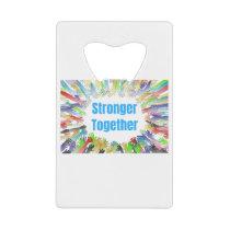 STRONGER TOGETHER Colorful Hands Credit Card Bottle Opener
