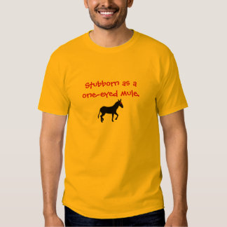Stubborn as a one-eyed mule. shirt