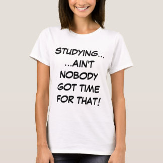 Studying... Ain't Nobody Got Time For That T-Shirt