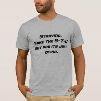 Studying.Take the S-T-U out and its just dying. T-Shirt
