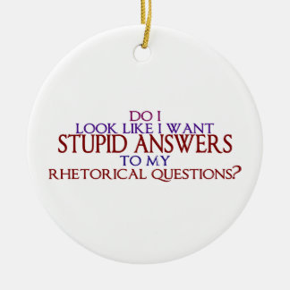Stupid Answers to my Rhetorical Questions? Ceramic Ornament