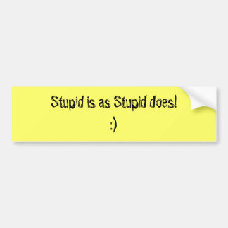 Stupid is as Stupid does Car Bumper Sticker