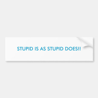 STUPID IS AS STUPID DOES!! CAR BUMPER STICKER
