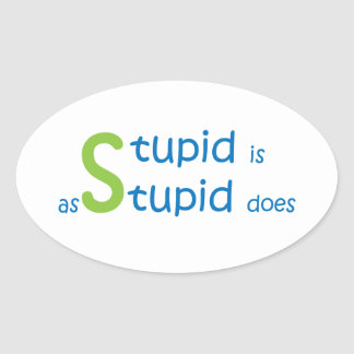 Stupid is as stupid does oval sticker