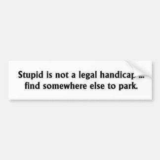 Stupid is not a legal handicap bumper sticker
