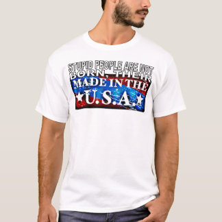 Stupid People Are Not Born Their Made In The USA T T-Shirt