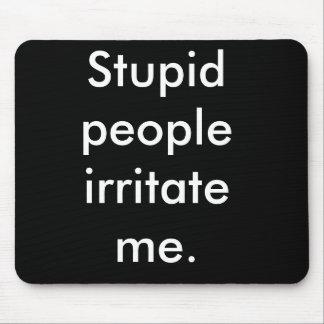 Stupid people irritate me. mouse pad