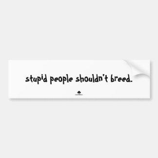 stupid people shouldn't breed. bumper sticker