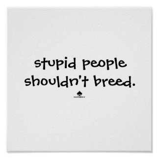 stupid people shouldn't breed. poster