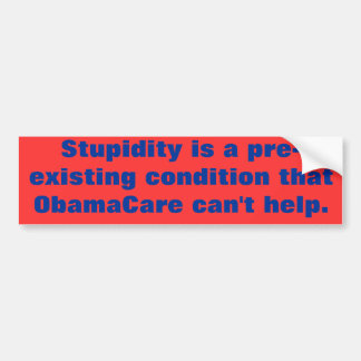 Stupidity is a pre-existing condition that ObamaCa Car Bumper Sticker