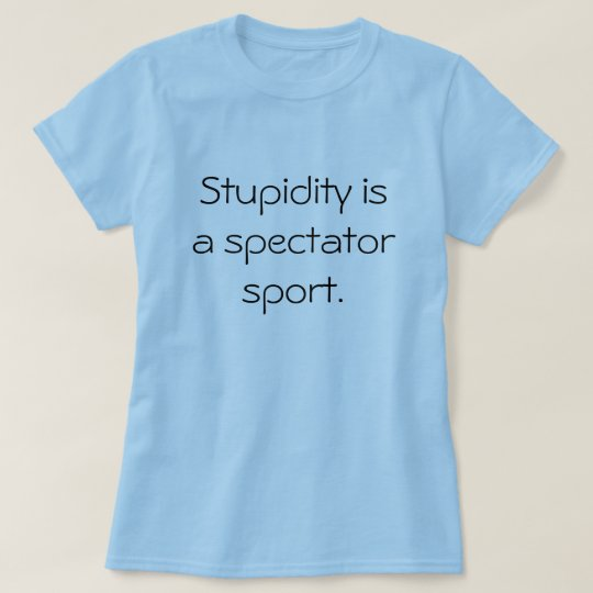 Stupidity is a spectator sport. T-Shirt