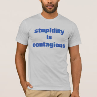 Stupidity is contagious T-Shirt