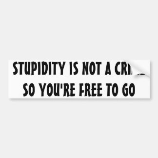 Stupidity is not a crime so you're free to go bumper sticker