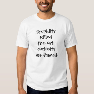 Stupidity killed the cat, curiosity was framed. t shirt