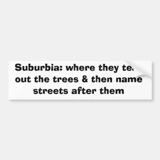 Suburbia: where they tear out the trees & then ... car bumper sticker