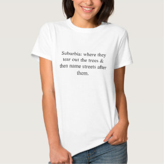 Suburbia: where they tear out the trees & then ... tee shirt