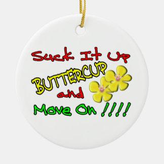 Suck It Up Buttercup Ceramic Ornament