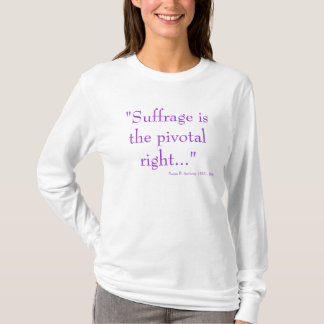 """""""Suffrage is the pivotal right..."""", Susan B. An... T-Shirt"""