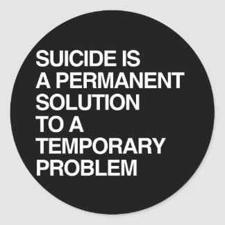 SUICIDE IS A PERMANENT SOLUTION TO A TEMPORARY PRO CLASSIC ROUND STICKER