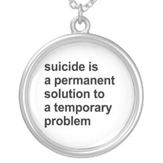 Suicide is a permanent solution to a temporary pro necklaces