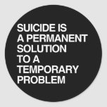SUICIDE IS A PERMANENT SOLUTION TO A TEMPORARY PRO ROUND STICKERS
