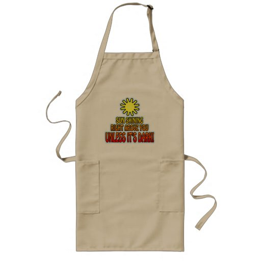 Sun shining right above you, UNLESS IT'S DARK ;) Aprons