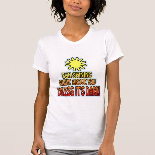 Sun shining right above you, UNLESS IT'S DARK ;) T-Shirt