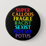 "Super Callous Racist Not My POTUS, Political Humor Button<br><div class=""desc"">This design is a play on the Mary Poppins song ""Supercalifragilisticexpialidocious."" It's bold, rainbow, eye-catching, and ridiculously funny. Sure to be a hit with the Anti-Trump crowd, this design captures the current President's problems in perfect hilarious satire. Let Trump supporters know what you think of their political support of Donald...</div>"