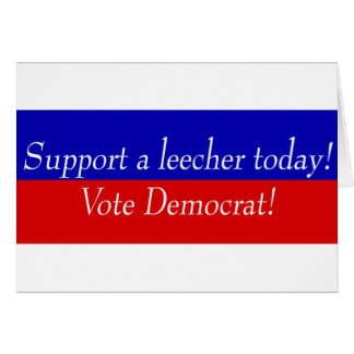 Support a leecher today! Vote Democrat! Card