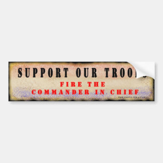 Support Our Troops.  Fire the Commander in Chief. Car Bumper Sticker