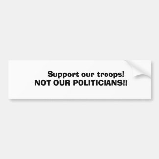 Support our troops!     NOT OUR POLITIC... Bumper Sticker