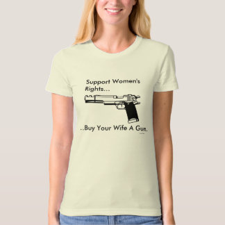 Support Women's Rights, Buy Your Wife A Gun. T Shirt