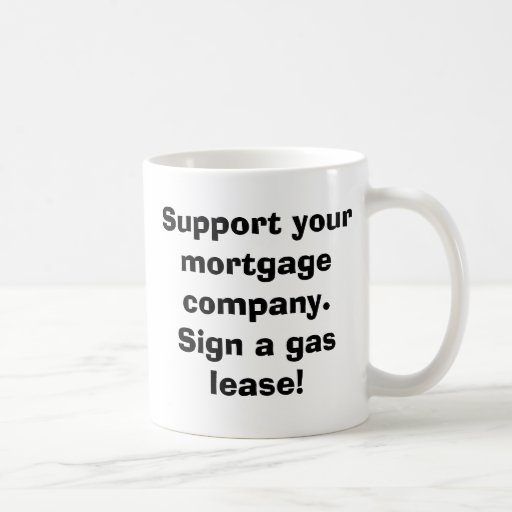 Support your mortgage company.Sign a gas lease! Mugs