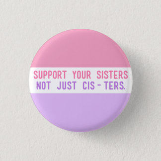 """Support Your Sisters, Not Just Cisters."""" Button"""