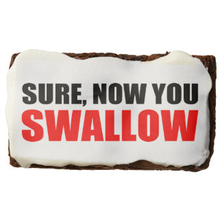 SURE, NOW YOU SWALLOW BROWNIE