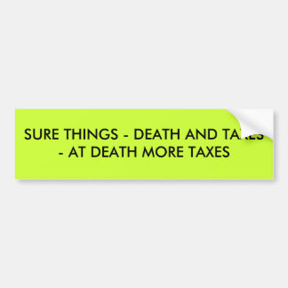 SURE THINGS - DEATH AND TAXES - AT DEATH MORE T BUMPER STICKER