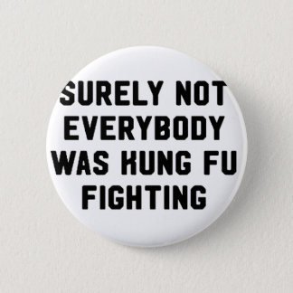 Surely not everybody was kung fu fighting pinback button