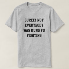 Surely Not Everybody Was Kung Fu Fighting! T-shirt at Zazzle
