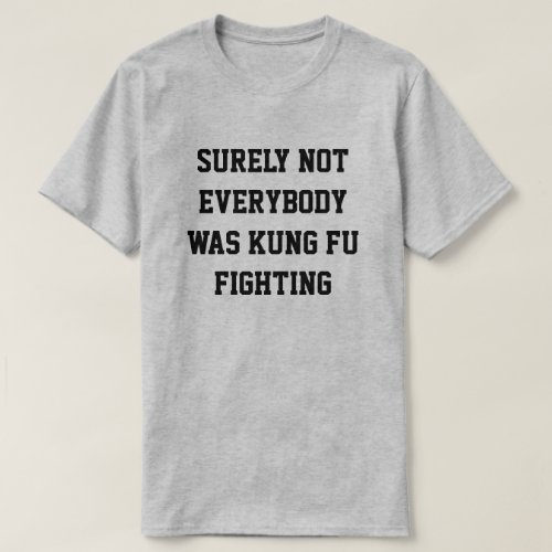 Surely not everybody was kung fu fighting T_Shirt
