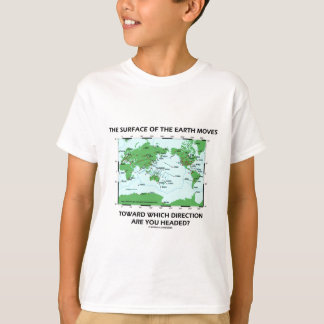 Surface Of The Earth Moves Which Direction Headed? T-Shirt