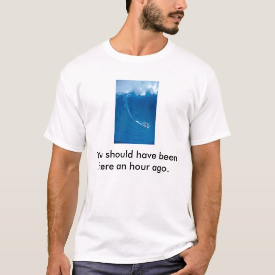 surfer, You should have been here an hour ago. T-Shirt