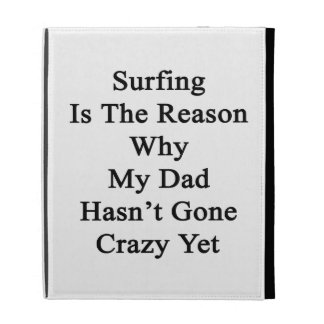 Surfing Is The Reason Why My Dad Hasn't Gone Crazy iPad Case